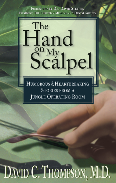 The Hand on My Scalpel Humorous & Heartbreaking Stories from a Jungle Operating Room