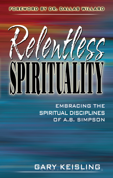 Relentless Spirituality Embracing the Spiritual Disciplines of A. B. Simpson