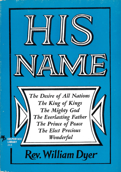 His Name The Desire of All Nations - The King of Kings - The Mighty God - The Everlasting  Father - The Prince of Peace - The Elect Precious - Wonderful