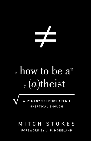 How to Be an Atheist (Foreword by J. P. Moreland): Why Many Skeptics Aren't Skeptical Enough
