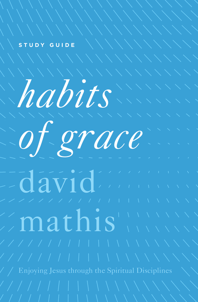 'Habits of Grace' Enjoying Jesus through the Spiritual Disciplines Study Guide