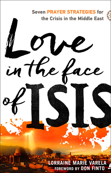 Love in the Face of ISIS Seven Prayer Strategies for the Crisis in the Middle East