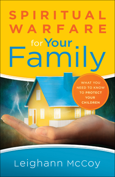 Spiritual Warfare for Your Family What You Need to Know to Protect Your Children