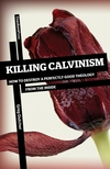 Killing Calvinism: How to Destroy a Perfectly Good Theology from the Inside
