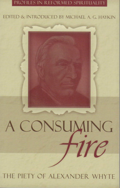 A Consuming Fire: The Piety of Alexander Whyte