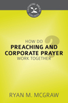 How Do Preaching and Corporate Prayer Work Together?