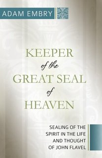 Keeper of the Great Seal of Heaven: Sealing of the Spirit in the Life and Thought of John Flavel