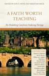 Faith Worth Teaching, A: The Heidelberg Catechism's Enduring Heritage