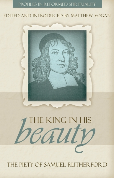King in His Beauty, The: The Piety of Samuel Rutherford