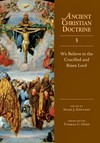 Ancient Christian Doctrine Series - We Believe in the Crucified and Risen Lord (Volume 3)