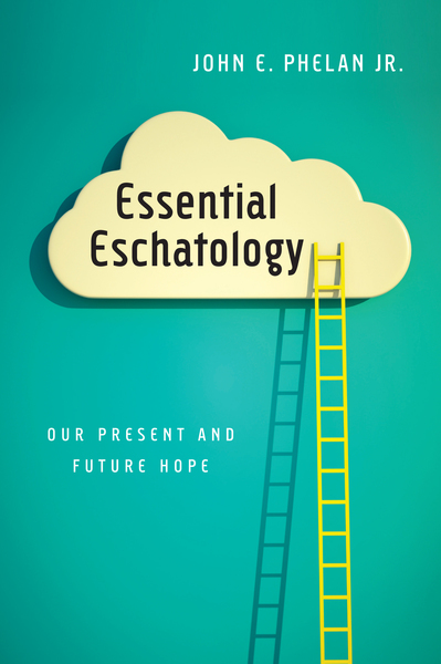 Essential Eschatology Our Present and Future Hope