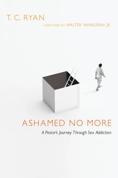 Ashamed No More A Pastor's Journey Through Sex Addiction
