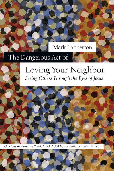 The Dangerous Act of Loving Your Neighbor Seeing Others Through the Eyes of Jesus