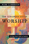 The Dangerous Act of Worship Living God's Call to Justice