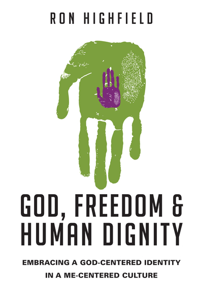 God, Freedom and Human Dignity Embracing a God-Centered Identity in a Me-Centered Culture