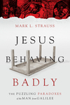 Jesus Behaving Badly The Puzzling Paradoxes of the Man from Galilee