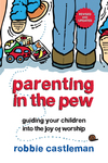 Parenting in the Pew Guiding Your Children into the Joy of Worship