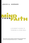 Mind Your Faith A Student's Guide to Thinking and Living Well