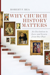 Why Church History Matters An Invitation to Love and Learn from Our Past