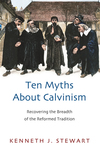 Ten Myths About Calvinism Recovering the Breadth of the Reformed Tradition