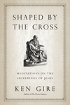 Shaped by the Cross Meditations on the Sufferings of Jesus