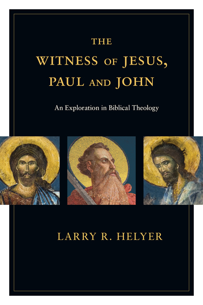 The Witness of Jesus, Paul and John An Exploration in Biblical Theology