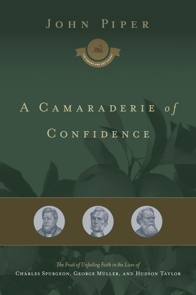 A Camaraderie of Confidence The Fruit of Unfailing Faith in the Lives of Charles Spurgeon, George Müller, and Hudson Taylor