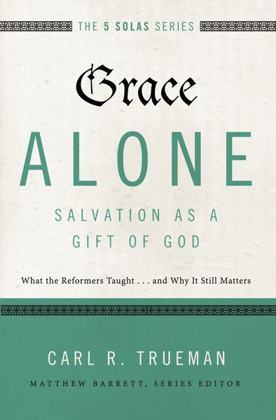 Grace Alone: Salvation As a Gift of God: What the Reformers Taught . . . and Why It Still Matters: The 5 Solas Series