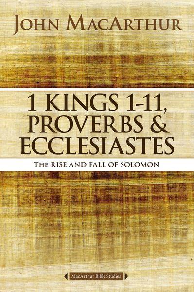 MacArthur Bible Studies: 1 Kings 1 to 11, Proverbs, and Ecclesiastes