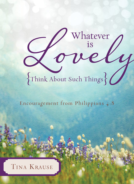 Whatever Is Lovely: Think about Such Things: Encouragement from Philippians 4:8