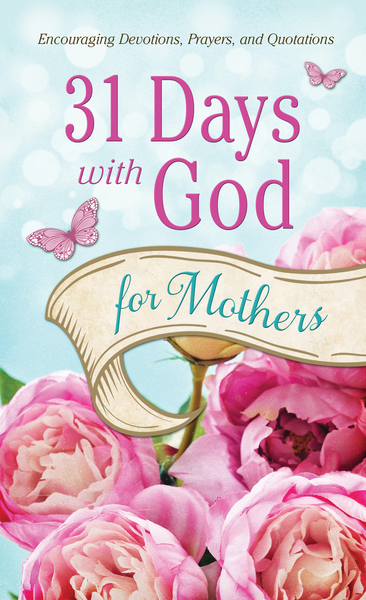 31 Days with God for Mothers: Encouraging Devotions, Prayers, and Quotations