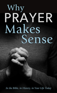 Why Prayer Makes Sense: In the Bible, in History, in Your Life Today
