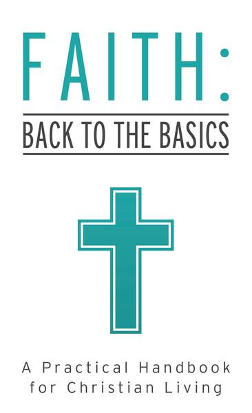 Faith: Back to the Basics: A Practical Handbook for Christian Living