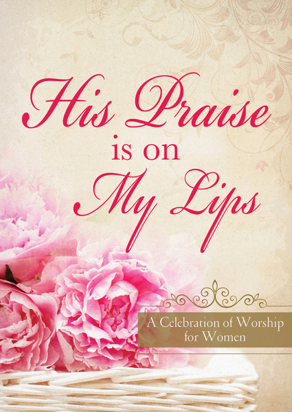 His Praise Is on My Lips: A Celebration of Worship for Women