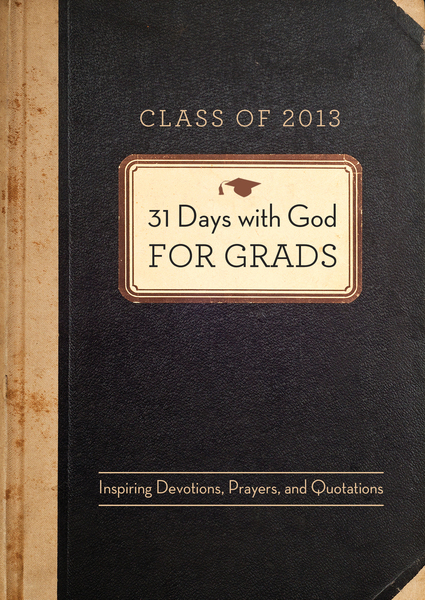 31 Days with God for Grads - 2013: Inspiring Devotions, Prayers, and Quotations