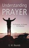 Understanding Prayer: Its Purpose, Its Power, Its Potential