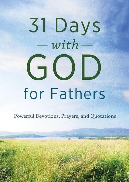 31 Days with God for Fathers: Powerful Devotions, Prayers, and Quotations