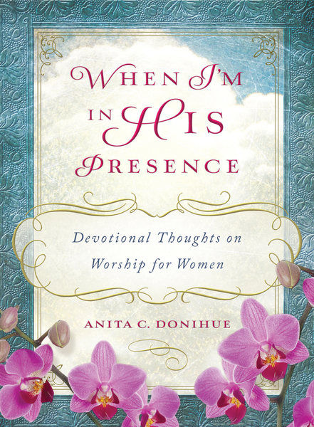 When I'm in His Presence: Devotional Thoughts on Worship for Women