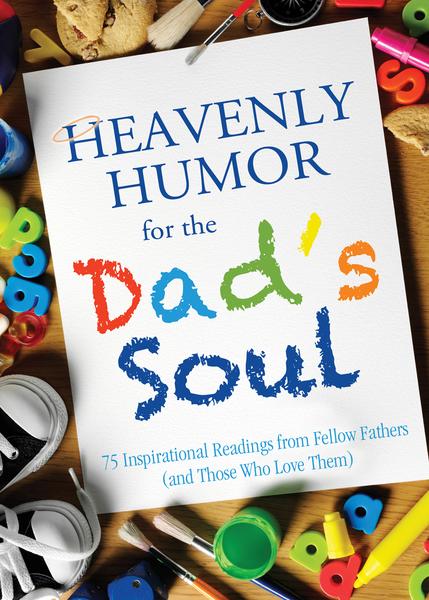 Heavenly Humor for the Dad's Soul: 75 Inspirational Readings from Fellow Fathers (and Those Who Love Them)