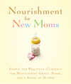 Nourishment for New Moms: Simple and Practical Guidance for Maintaining Grace, Poise, and Humor
