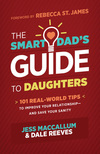 The Smart Dad's Guide to Daughters: 101 Real-World Tips to Improve Your Relationship—and Save Your Sanity