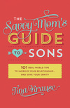 The Savvy Mom's Guide to Sons: 101 Real-World Tips to Improve Your Relationship—and Save Your Sanity