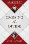 Crossing the Divide: John Wesley, the Fearless Evangelist