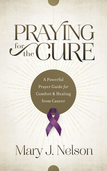 Praying for the Cure: A Powerful Prayer Guide for Comfort and Healing from Cancer