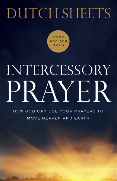 Intercessory Prayer How God Can Use Your Prayers to Move Heaven and Earth