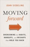 Moving Forward: Overcoming the Habits, Hangups, and Mishaps That Hold You Back