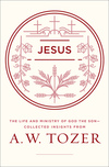 Jesus: The Life and Ministry of God the Son--Collected Insights from A. W. Tozer
