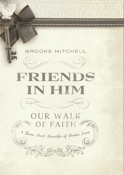 Friends in Him (Our Walk of Faith): A Three-Part Parable of Divine Love