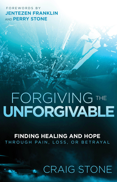 Forgiving the Unforgivable: Finding Healing and Hope Through Pain, Loss, or Betrayal