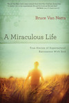 A Miraculous Life: True Stories of Supernatural Encounters with God